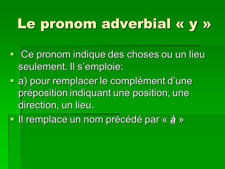 Le pronom adverbial « y » Ce pronom indique des choses ou un lieu seulement. Il semploie: Ce pronom indique des choses ou un lieu seulement. Il semplo