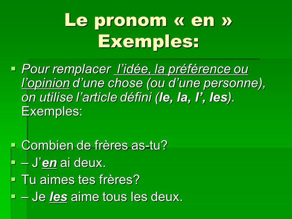 Le pronom « en » Exemples: Pour remplacer lidée, la préférence ou lopinion dune chose (ou dune personne), on utilise larticle défini (le, la, l, les).