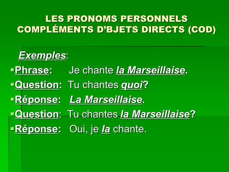 LES PRONOMS PERSONNELS COMPLÉMENTS DBJETS DIRECTS (COD) Exemples: Exemples: Phrase: Je chante la Marseillaise. Phrase: Je chante la Marseillaise. Ques