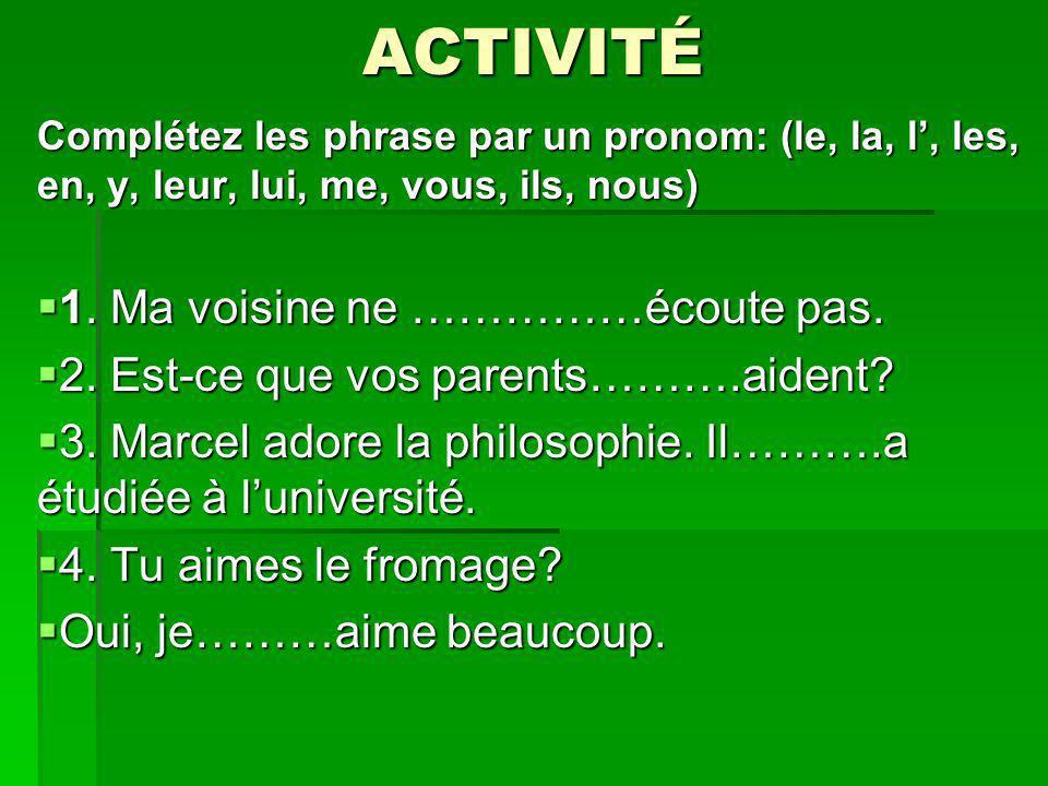 ACTIVITÉ Complétez les phrase par un pronom: (le, la, l, les, en, y, leur, lui, me, vous, ils, nous) 1. Ma voisine ne ……………écoute pas. 1. Ma voisine n