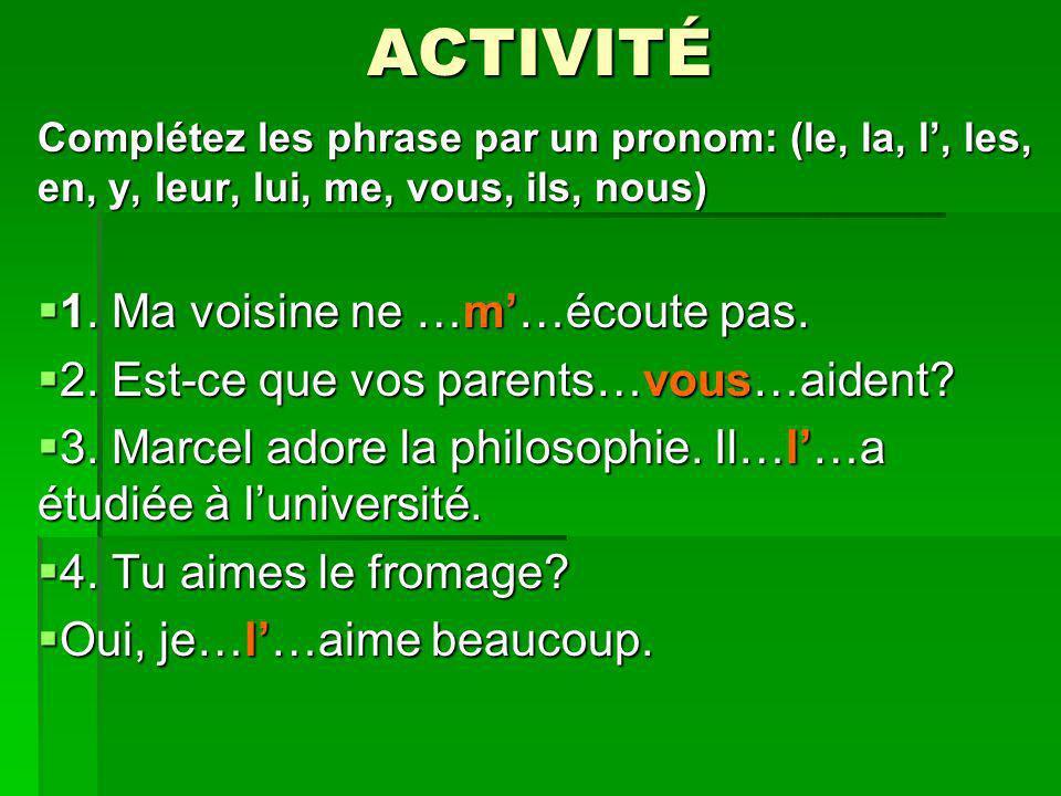 ACTIVITÉ Complétez les phrase par un pronom: (le, la, l, les, en, y, leur, lui, me, vous, ils, nous) 1. Ma voisine ne …m…écoute pas. 1. Ma voisine ne