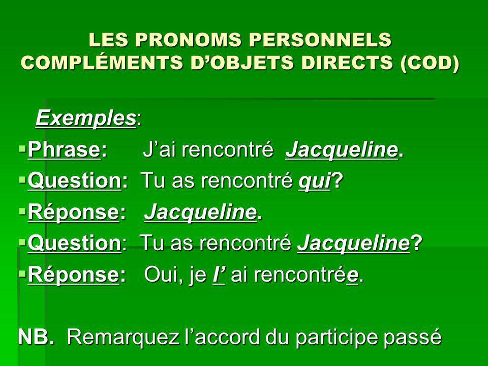 LES PRONOMS PERSONNELS COMPLÉMENTS DOBJETS DIRECTS (COD) Exemples: Exemples: Phrase: Jai rencontré Jacqueline. Phrase: Jai rencontré Jacqueline. Quest