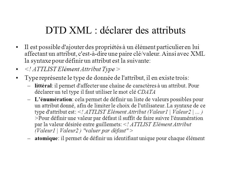 DTD XML : déclarer des attributs Il est possible d'ajouter des propriétés à un élément particulier en lui affectant un attribut, c'est-à-dire une pair