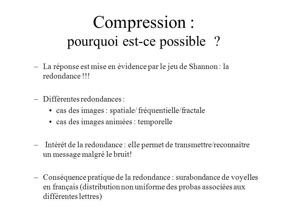 Compression : pourquoi est-ce possible ? –La réponse est mise en évidence par le jeu de Shannon : la redondance !!! –Différentes redondances : cas des