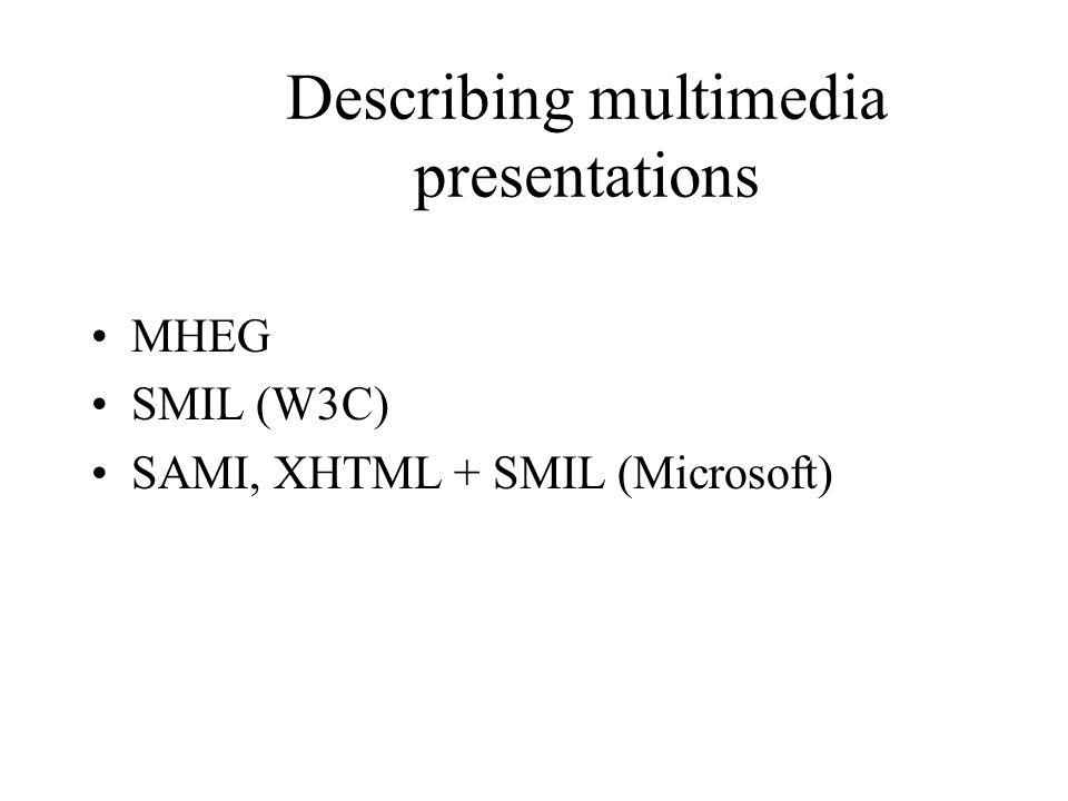 Describing multimedia presentations MHEG SMIL (W3C) SAMI, XHTML + SMIL (Microsoft)