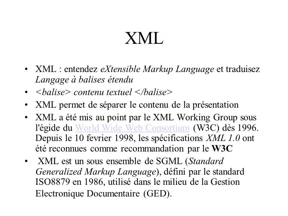 XML XML : entendez eXtensible Markup Language et traduisez Langage à balises étendu contenu textuel XML permet de séparer le contenu de la présentatio