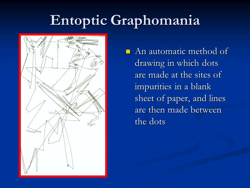Entoptic Graphomania An automatic method of drawing in which dots are made at the sites of impurities in a blank sheet of paper, and lines are then ma