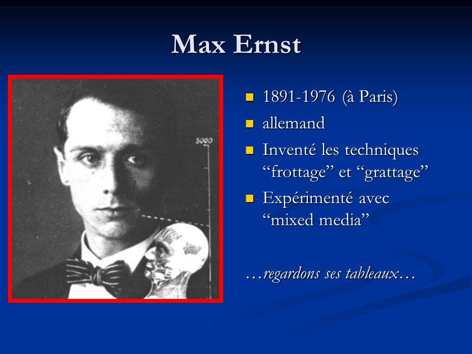 Max Ernst 1891-1976 (à Paris) allemand Inventé les techniques frottage et grattage Expérimenté avec mixed media …regardons ses tableaux…