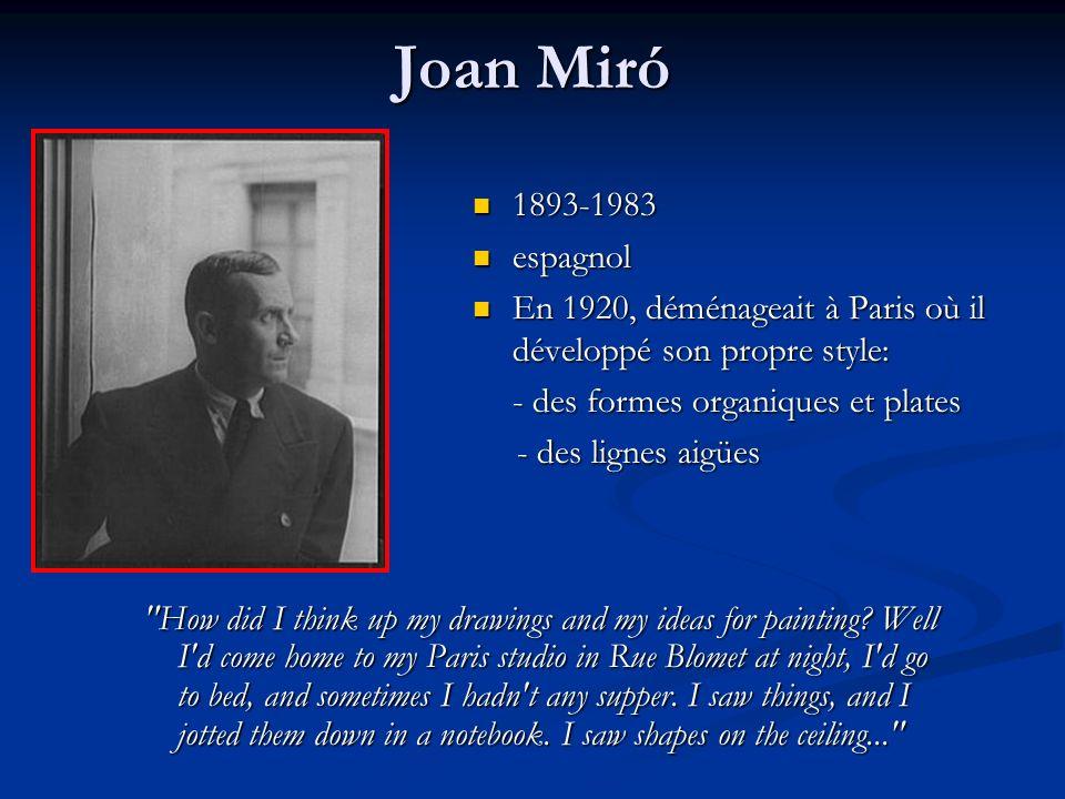 Joan Miró 1893-1983 1893-1983 espagnol espagnol En 1920, déménageait à Paris où il développé son propre style: En 1920, déménageait à Paris où il développé son propre style: - des formes organiques et plates - des lignes aigües - des lignes aigües How did I think up my drawings and my ideas for painting.