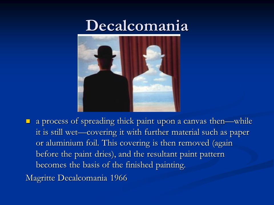 Decalcomania a process of spreading thick paint upon a canvas thenwhile it is still wetcovering it with further material such as paper or aluminium fo