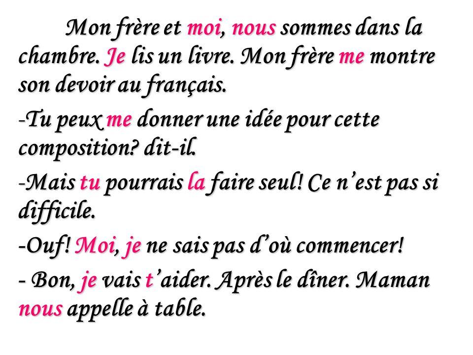 Mon frère et moi, nous sommes dans la chambre. Je lis un livre. Mon frère me montre son devoir au français. -Tu peux me donner une idée pour cette com