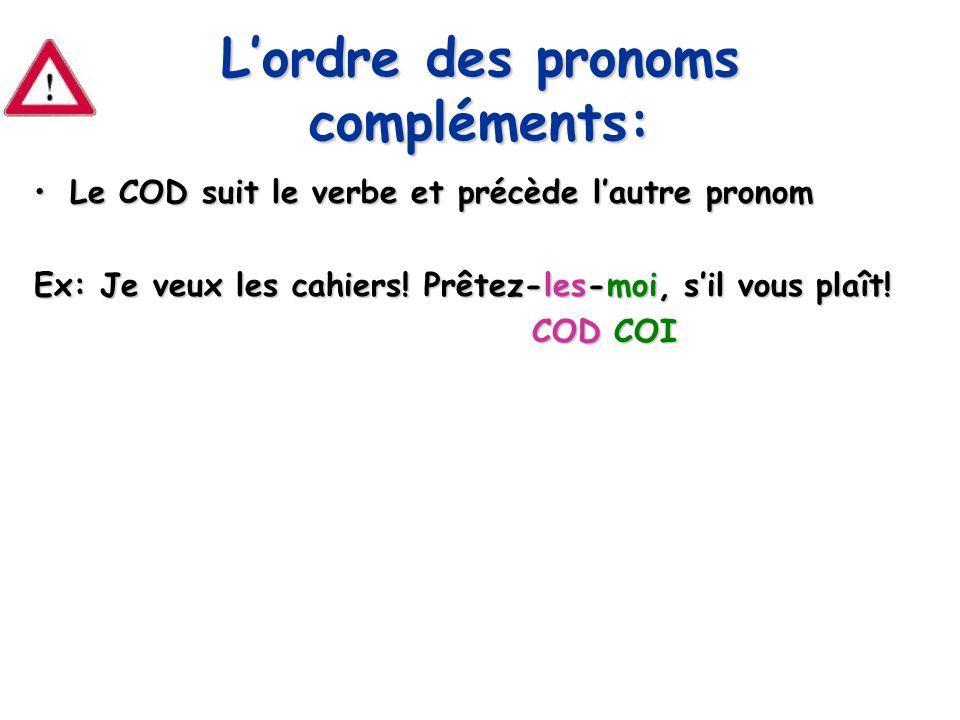 Lordre des pronoms compléments: Le COD suit le verbe et précède lautre pronomLe COD suit le verbe et précède lautre pronom Ex: Je veux les cahiers! Pr