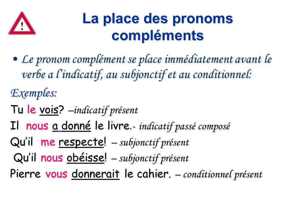 La place des pronoms compléments Le pronom complément se place immédiatement avant le verbe a lindicatif, au subjonctif et au conditionnel:Le pronom c