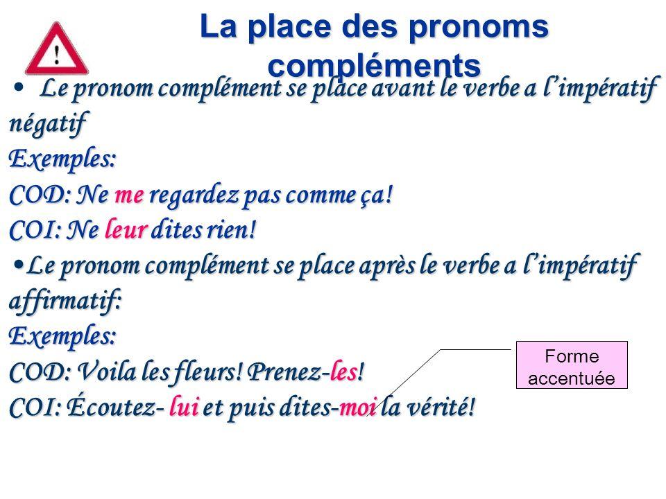 La place des pronoms compléments Le pronom complément se place avant le verbe a limpératif négatif Exemples: COD: Ne me regardez pas comme ça! COI: Ne
