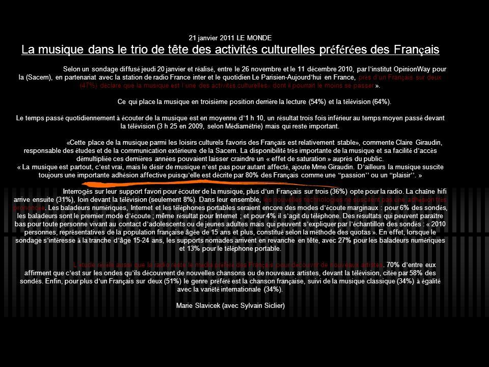 21 janvier 2011 LE MONDE La musique dans le trio de tête des activit é s culturelles pr é f é r é es des Fran ç ais Selon un sondage diffus é jeudi 20 janvier et r é alis é, entre le 26 novembre et le 11 d é cembre 2010, par l institut OpinionWay pour la (Sacem), en partenariat avec la station de radio France inter et le quotidien Le Parisien-Aujourd hui en France, pr è s d un Fran ç ais sur deux (47%) d é clare que la musique est l une des activit é s culturelles « dont il pourrait le moins se passer ».