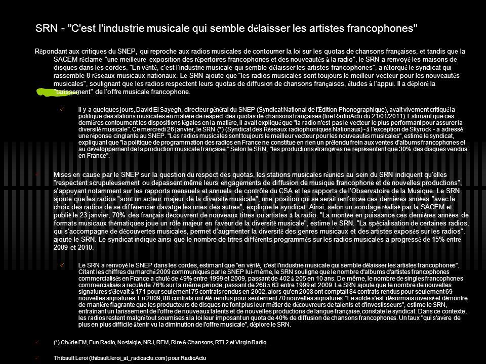 SRN - C est l industrie musicale qui semble d é laisser les artistes francophones R é pondant aux critiques du SNEP, qui reproche aux radios musicales de contourner la loi sur les quotas de chansons fran ç aises, et tandis que la SACEM r é clame une meilleure exposition des r é pertoires francophones et des nouveaut é s à la radio , le SRN a renvoy é les maisons de disques dans les cordes.