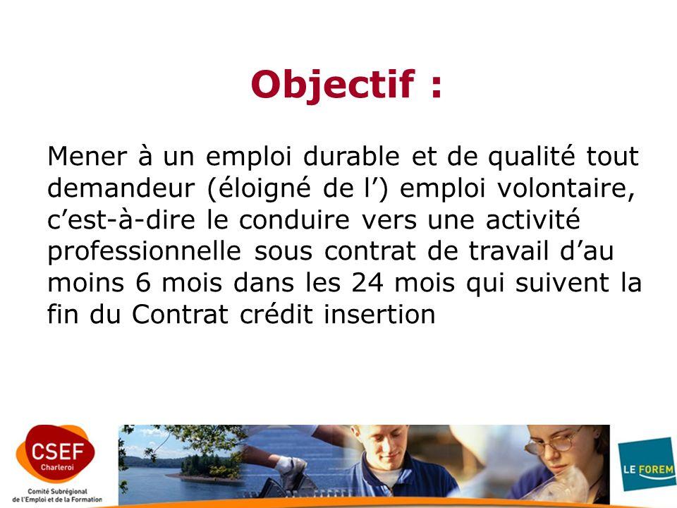 Objectif : Mener à un emploi durable et de qualité tout demandeur (éloigné de l) emploi volontaire, cest-à-dire le conduire vers une activité professionnelle sous contrat de travail dau moins 6 mois dans les 24 mois qui suivent la fin du Contrat crédit insertion