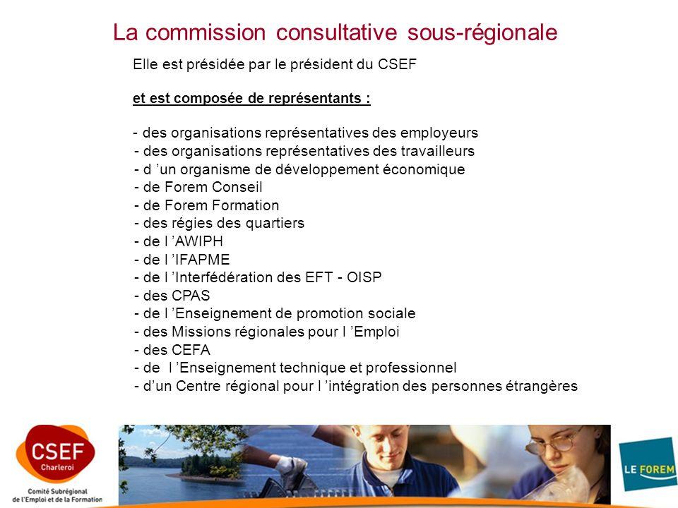 La commission consultative sous-régionale Elle est présidée par le président du CSEF et est composée de représentants : - des organisations représentatives des employeurs - des organisations représentatives des travailleurs - d un organisme de développement économique - de Forem Conseil - de Forem Formation - des régies des quartiers - de l AWIPH - de l IFAPME - de l Interfédération des EFT - OISP - des CPAS - de l Enseignement de promotion sociale - des Missions régionales pour l Emploi - des CEFA - de l Enseignement technique et professionnel - dun Centre régional pour l intégration des personnes étrangères