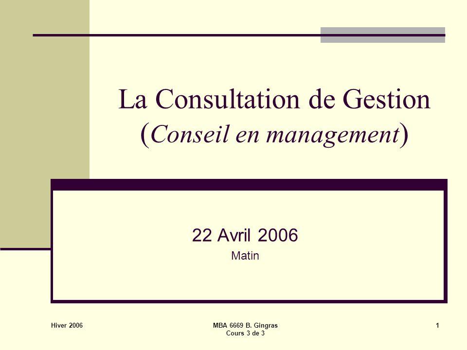 Hiver 2006 MBA 6669 B. Gingras Cours 3 de 3 1 La Consultation de Gestion ( Conseil en management ) 22 Avril 2006 Matin