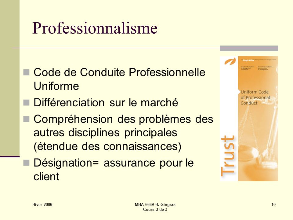 Hiver 2006 MBA 6669 B. Gingras Cours 3 de 3 10 Professionnalisme Code de Conduite Professionnelle Uniforme Différenciation sur le marché Compréhension