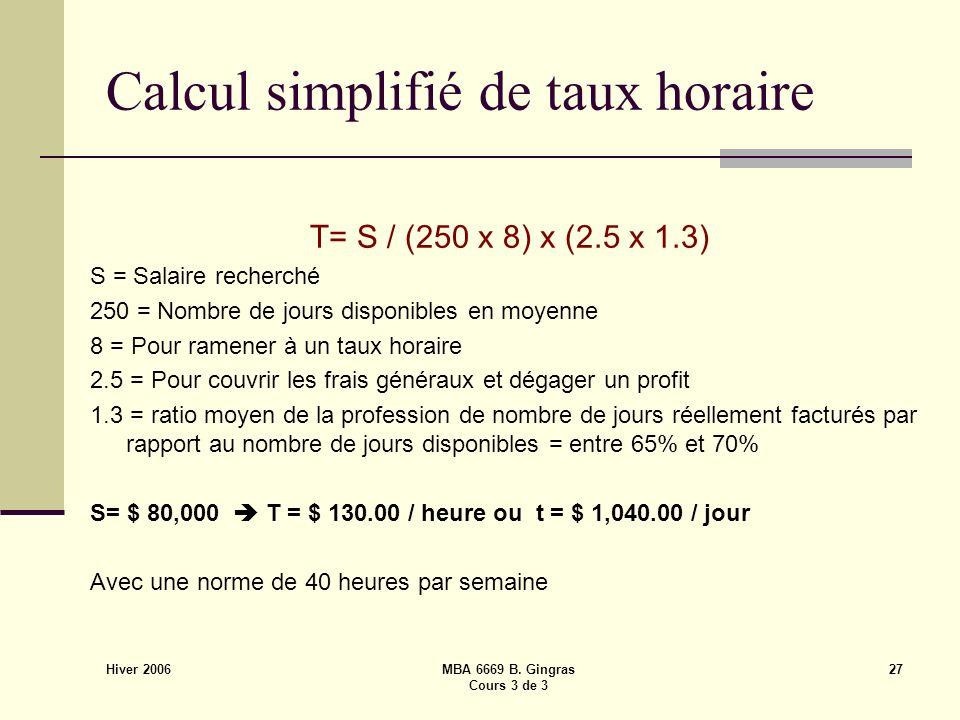 Hiver 2006 MBA 6669 B. Gingras Cours 3 de 3 27 Calcul simplifié de taux horaire T= S / (250 x 8) x (2.5 x 1.3) S = Salaire recherché 250 = Nombre de j