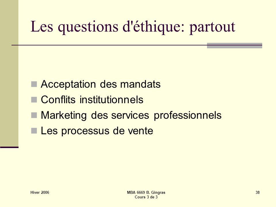 Hiver 2006 MBA 6669 B. Gingras Cours 3 de 3 38 Les questions d'éthique: partout Acceptation des mandats Conflits institutionnels Marketing des service
