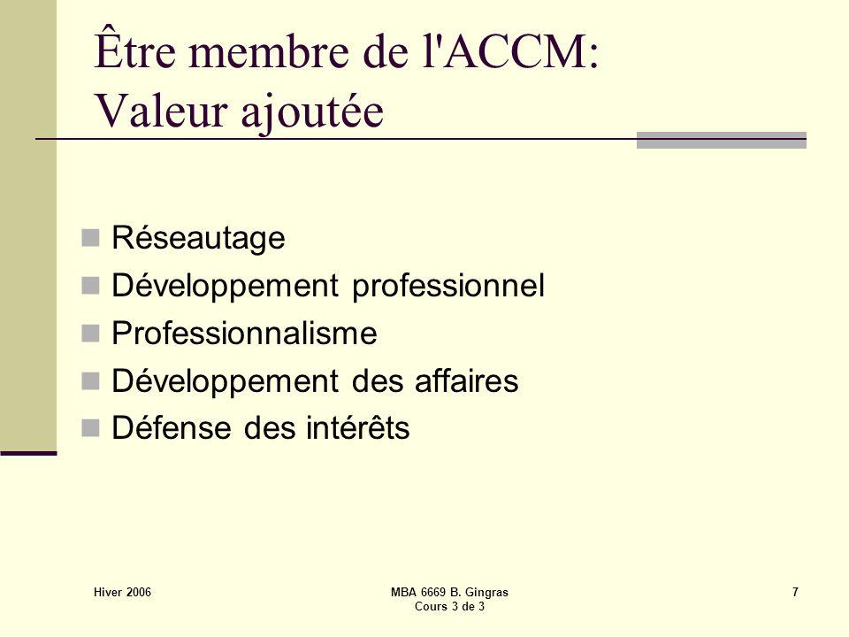 Hiver 2006 MBA 6669 B. Gingras Cours 3 de 3 7 Être membre de l'ACCM: Valeur ajoutée Réseautage Développement professionnel Professionnalisme Développe