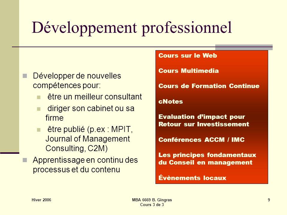 Hiver 2006 MBA 6669 B. Gingras Cours 3 de 3 9 Développement professionnel Développer de nouvelles compétences pour: être un meilleur consultant dirige