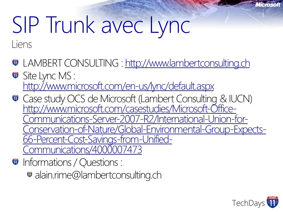 LAMBERT CONSULTING : http://www.lambertconsulting.chhttp://www.lambertconsulting.ch Site Lync MS : http://www.microsoft.com/en-us/lync/default.aspx http://www.microsoft.com/en-us/lync/default.aspx Case study OCS de Microsoft (Lambert Consulting & IUCN) http://www.microsoft.com/casestudies/Microsoft-Office- Communications-Server-2007-R2/International-Union-for- Conservation-of-Nature/Global-Environmental-Group-Expects- 66-Percent-Cost-Savings-from-Unified- Communications/4000007473 http://www.microsoft.com/casestudies/Microsoft-Office- Communications-Server-2007-R2/International-Union-for- Conservation-of-Nature/Global-Environmental-Group-Expects- 66-Percent-Cost-Savings-from-Unified- Communications/4000007473 Informations / Questions : alain.rime@lambertconsulting.ch