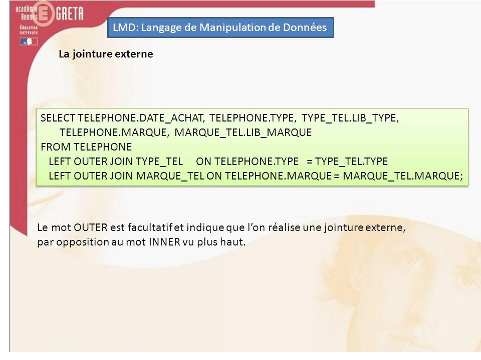 LMD: Langage de Manipulation de Données SELECT TELEPHONE.DATE_ACHAT, TELEPHONE.TYPE, TYPE_TEL.LIB_TYPE, TELEPHONE.MARQUE, MARQUE_TEL.LIB_MARQUE FROM T