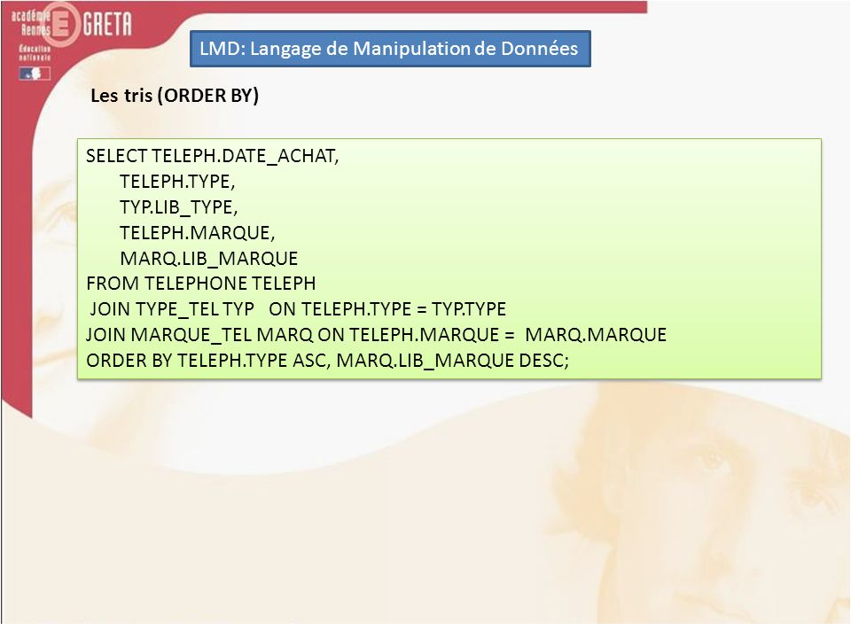 LMD: Langage de Manipulation de Données Les tris (ORDER BY) SELECT TELEPH.DATE_ACHAT, TELEPH.TYPE, TYP.LIB_TYPE, TELEPH.MARQUE, MARQ.LIB_MARQUE FROM TELEPHONE TELEPH JOIN TYPE_TEL TYP ON TELEPH.TYPE = TYP.TYPE JOIN MARQUE_TEL MARQ ON TELEPH.MARQUE = MARQ.MARQUE ORDER BY TELEPH.TYPE ASC, MARQ.LIB_MARQUE DESC; SELECT TELEPH.DATE_ACHAT, TELEPH.TYPE, TYP.LIB_TYPE, TELEPH.MARQUE, MARQ.LIB_MARQUE FROM TELEPHONE TELEPH JOIN TYPE_TEL TYP ON TELEPH.TYPE = TYP.TYPE JOIN MARQUE_TEL MARQ ON TELEPH.MARQUE = MARQ.MARQUE ORDER BY TELEPH.TYPE ASC, MARQ.LIB_MARQUE DESC;