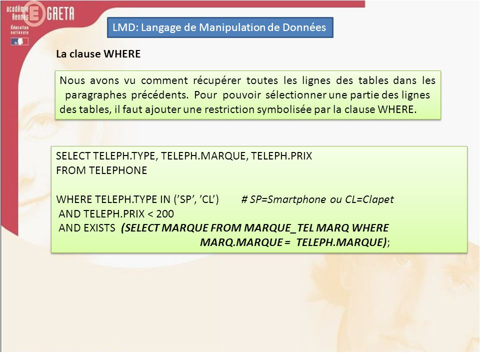 LMD: Langage de Manipulation de Données SUM (sommer des valeurs) SELECT TELEPH.COULEUR, SUM(TELEPH.PRIX) AS PRIX_CUMULE FROM TELEPHONE TELEPH JOIN TYPE_TEL TYP ON TELEPH.TYPE = TYP.TYPE GROUP BY TELEPH.COULEUR ORDER BY TELEPH.COULEUR ASC; SELECT TELEPH.COULEUR, SUM(TELEPH.PRIX) AS PRIX_CUMULE FROM TELEPHONE TELEPH JOIN TYPE_TEL TYP ON TELEPH.TYPE = TYP.TYPE GROUP BY TELEPH.COULEUR ORDER BY TELEPH.COULEUR ASC; MAX et MIN (les valeurs maximum et minimum) SELECT MAX(TELEPH.PRIX) AS PRIX_MAX FROM TELEPHONE TELEPH; SELECT MAX(TELEPH.PRIX) AS PRIX_MAX FROM TELEPHONE TELEPH;