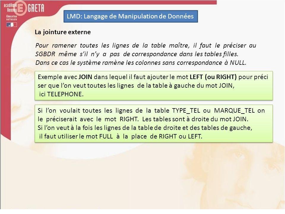 LMD: Langage de Manipulation de Données SELECT TELEPHONE.DATE_ACHAT, TELEPHONE.TYPE, TYPE_TEL.LIB_TYPE, TELEPHONE.MARQUE, MARQUE_TEL.LIB_MARQUE FROM TELEPHONE LEFT OUTER JOIN TYPE_TEL ON TELEPHONE.TYPE = TYPE_TEL.TYPE LEFT OUTER JOIN MARQUE_TEL ON TELEPHONE.MARQUE = MARQUE_TEL.MARQUE; SELECT TELEPHONE.DATE_ACHAT, TELEPHONE.TYPE, TYPE_TEL.LIB_TYPE, TELEPHONE.MARQUE, MARQUE_TEL.LIB_MARQUE FROM TELEPHONE LEFT OUTER JOIN TYPE_TEL ON TELEPHONE.TYPE = TYPE_TEL.TYPE LEFT OUTER JOIN MARQUE_TEL ON TELEPHONE.MARQUE = MARQUE_TEL.MARQUE; La jointure externe Le mot OUTER est facultatif et indique que lon réalise une jointure externe, par opposition au mot INNER vu plus haut.