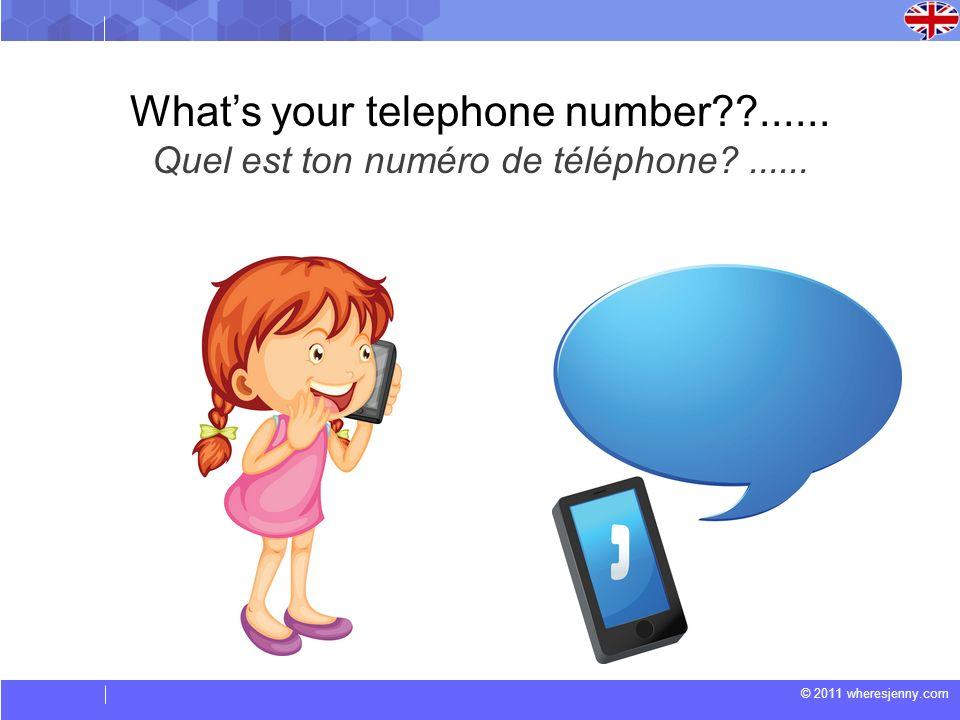 © 2011 wheresjenny.com Whats your telephone number??...... Quel est ton numéro de téléphone?......