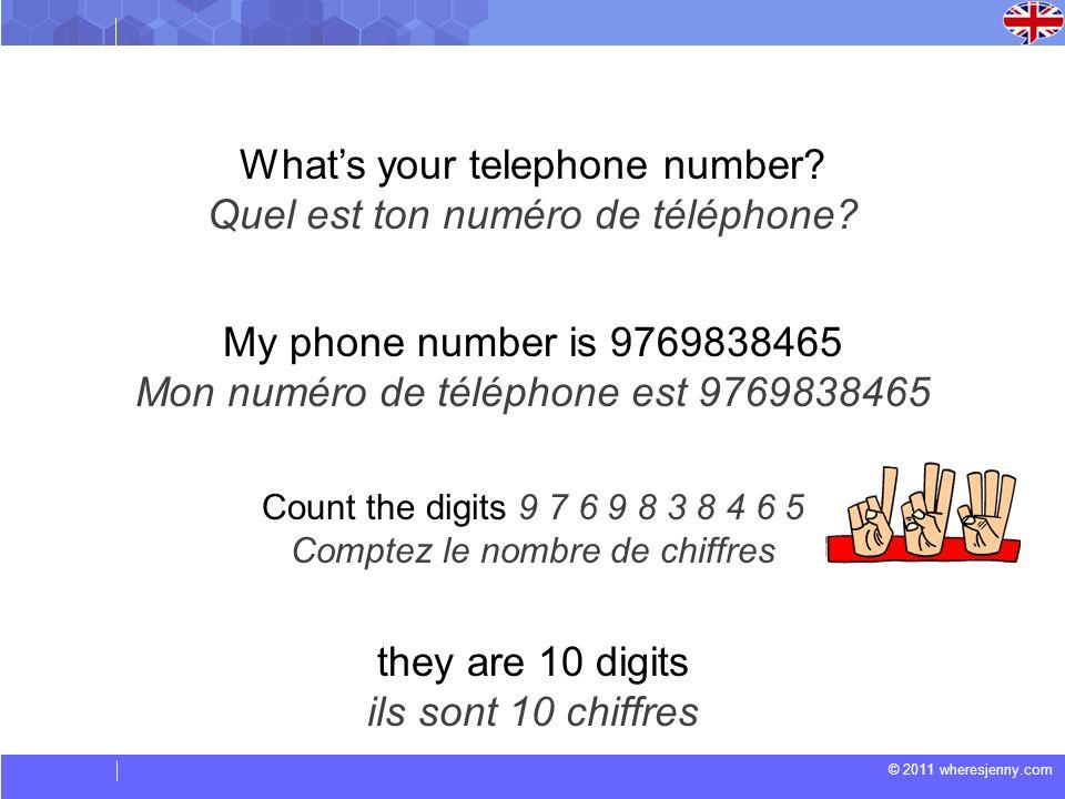 © 2011 wheresjenny.com Whats your telephone number? Quel est ton numéro de téléphone? Count the digits 9 7 6 9 8 3 8 4 6 5 Comptez le nombre de chiffr