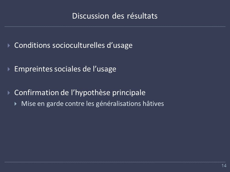 Discussion des résultats Conditions socioculturelles dusage Empreintes sociales de lusage Confirmation de lhypothèse principale Mise en garde contre les généralisations hâtives 14