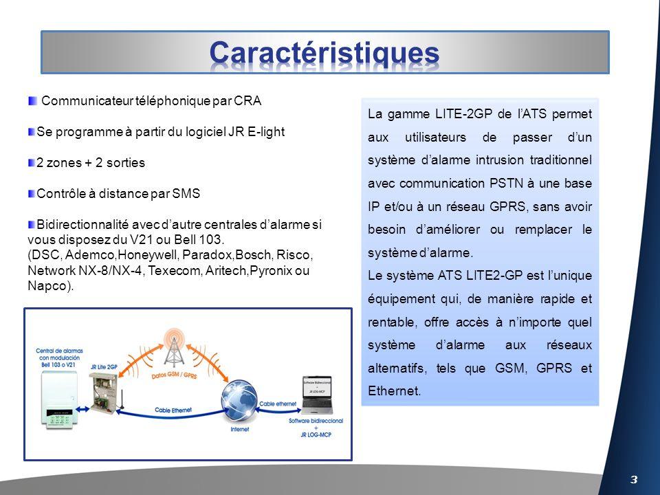 3 Communicateur téléphonique par CRA Se programme à partir du logiciel JR E-light 2 zones + 2 sorties Contrôle à distance par SMS Bidirectionnalité avec dautre centrales dalarme si vous disposez du V21 ou Bell 103.