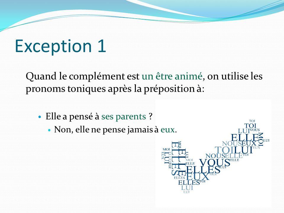 Exception 1 Quand le complément est un être animé, on utilise les pronoms toniques après la préposition à: Elle a pensé à ses parents .