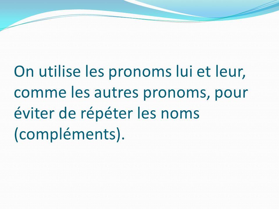 On utilise les pronoms lui et leur, comme les autres pronoms, pour éviter de répéter les noms (compléments).