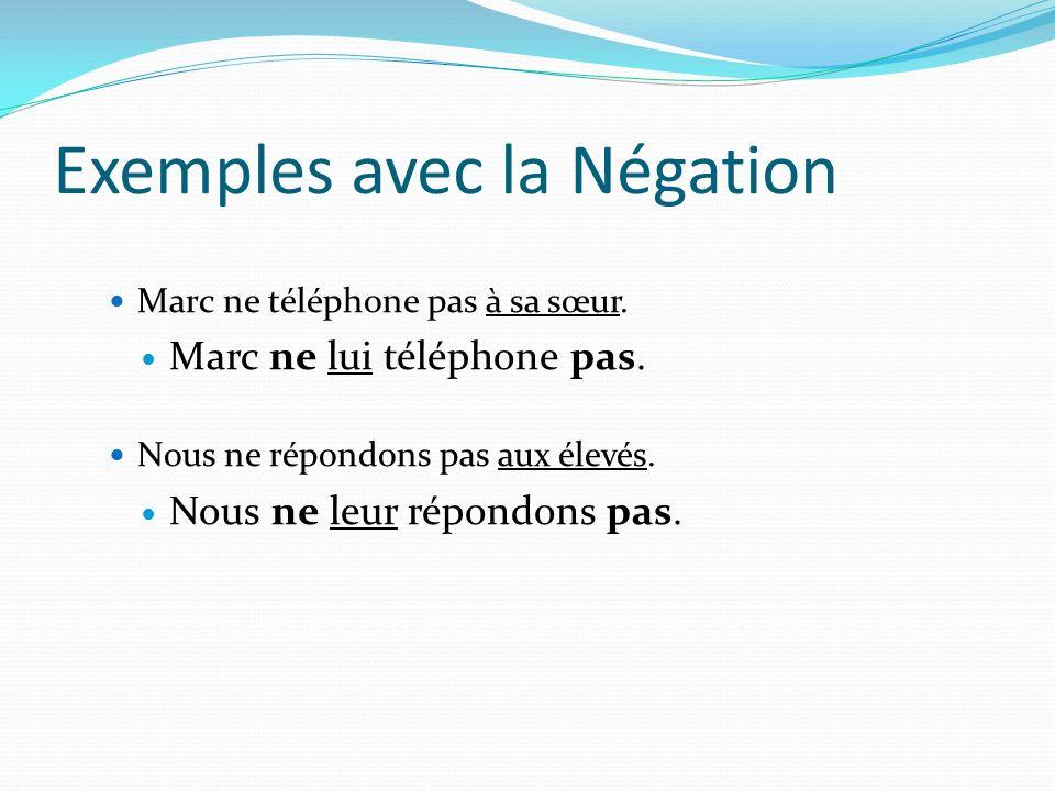 Exemples avec la Négation Marc ne téléphone pas à sa sœur. Marc ne lui téléphone pas. Nous ne répondons pas aux élevés. Nous ne leur répondons pas.