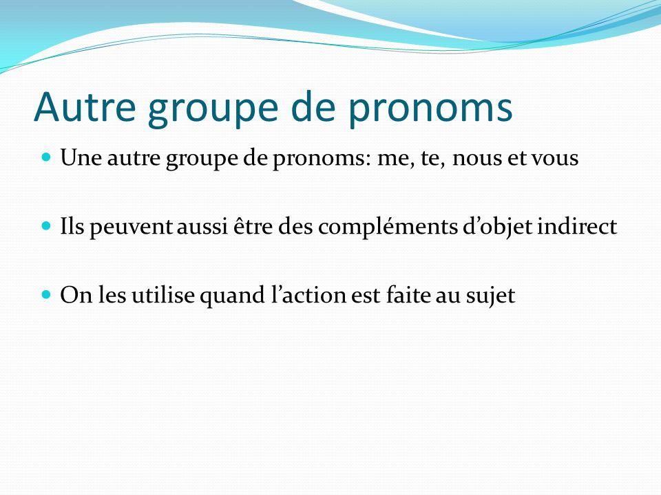 Autre groupe de pronoms Une autre groupe de pronoms: me, te, nous et vous Ils peuvent aussi être des compléments dobjet indirect On les utilise quand laction est faite au sujet