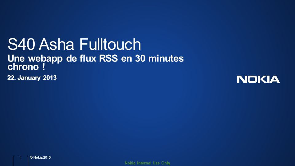 Nokia Internal Use Only S40 Asha Fulltouch Une webapp de flux RSS en 30 minutes chrono ! 22. January 2013 1 © Nokia 2013
