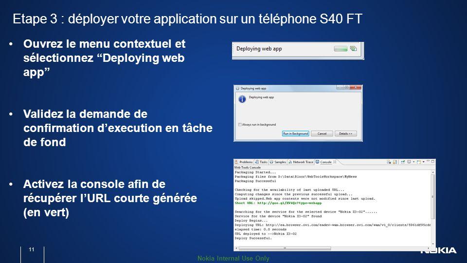 Nokia Internal Use Only Etape 3 : déployer votre application sur un téléphone S40 FT 11 Ouvrez le menu contextuel et sélectionnez Deploying web app Validez la demande de confirmation dexecution en tâche de fond Activez la console afin de récupérer lURL courte générée (en vert)