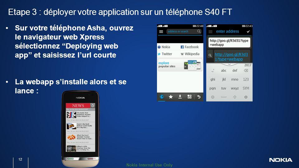 Nokia Internal Use Only Etape 3 : déployer votre application sur un téléphone S40 FT 12 Sur votre téléphone Asha, ouvrez le navigateur web Xpress sélectionnez Deploying web app et saisissez lurl courte La webapp sinstalle alors et se lance :