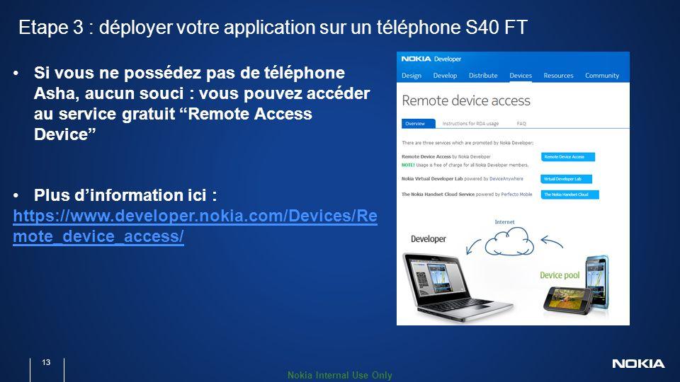 Nokia Internal Use Only Etape 3 : déployer votre application sur un téléphone S40 FT 13 Si vous ne possédez pas de téléphone Asha, aucun souci : vous pouvez accéder au service gratuit Remote Access Device Plus dinformation ici : https://www.developer.nokia.com/Devices/Re mote_device_access/