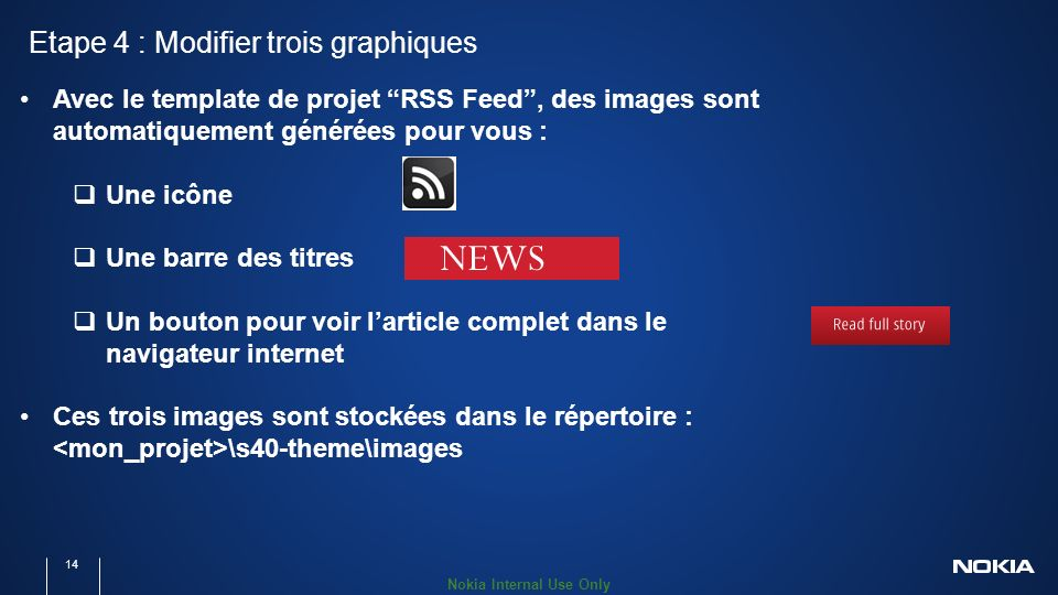 Nokia Internal Use Only Etape 4 : Modifier trois graphiques 14 Avec le template de projet RSS Feed, des images sont automatiquement générées pour vous : Une icône Une barre des titres Un bouton pour voir larticle complet dans le navigateur internet Ces trois images sont stockées dans le répertoire : \s40-theme\images