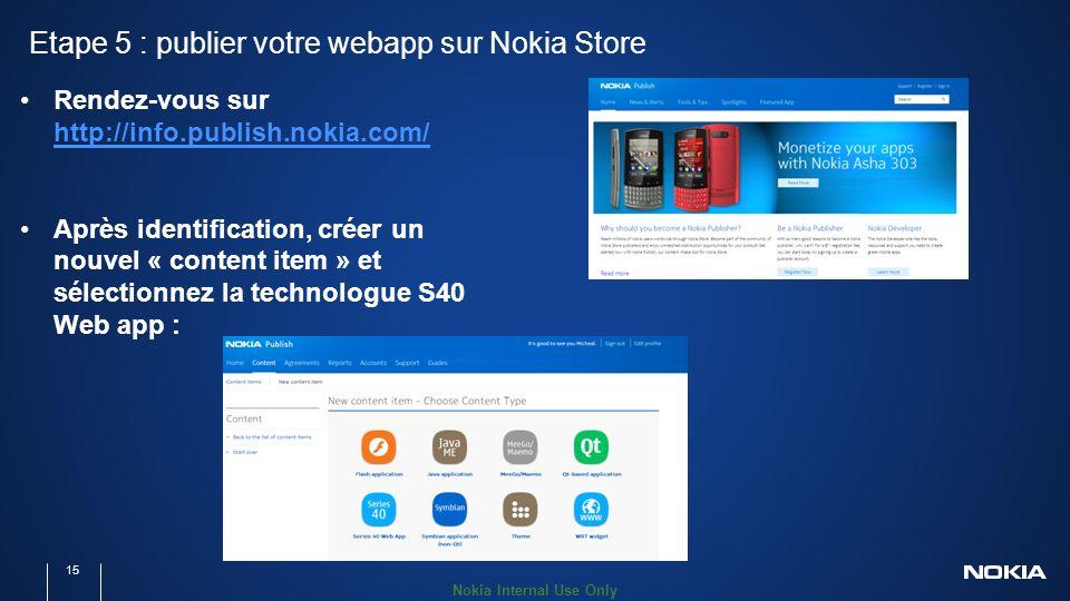 Nokia Internal Use Only Etape 5 : publier votre webapp sur Nokia Store 15 Rendez-vous sur http://info.publish.nokia.com/ http://info.publish.nokia.com/ Après identification, créer un nouvel « content item » et sélectionnez la technologue S40 Web app :