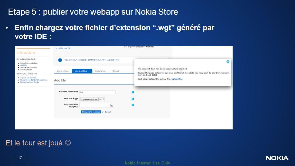 Nokia Internal Use Only Etape 5 : publier votre webapp sur Nokia Store 17 Enfin chargez votre fichier dextension.wgt généré par votre IDE : Et le tour est joué