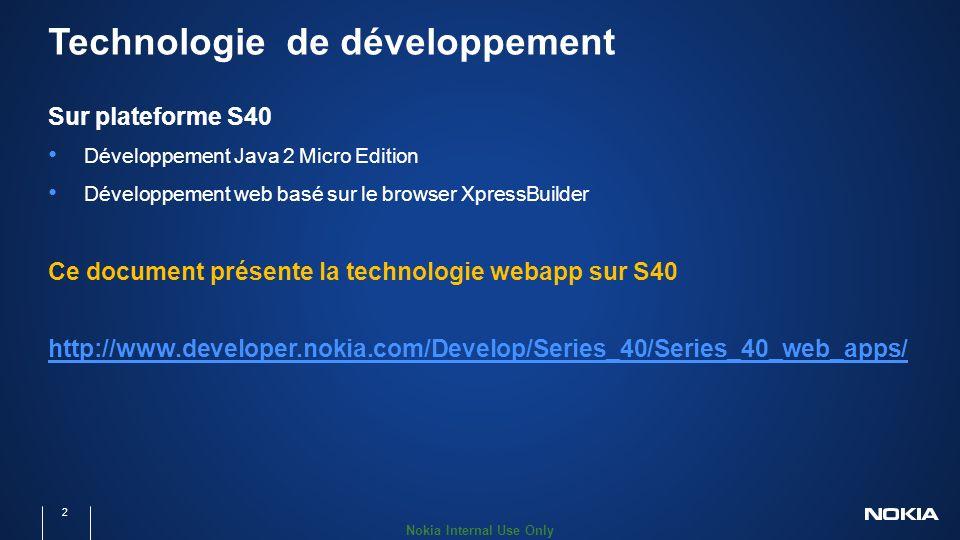 Nokia Internal Use Only Technologie de développement Sur plateforme S40 Développement Java 2 Micro Edition Développement web basé sur le browser XpressBuilder Ce document présente la technologie webapp sur S40 http://www.developer.nokia.com/Develop/Series_40/Series_40_web_apps/ 2