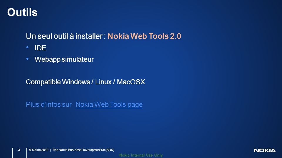 Nokia Internal Use Only Outils Un seul outil à installer : Nokia Web Tools 2.0 IDE Webapp simulateur Compatible Windows / Linux / MacOSX Plus dinfos s